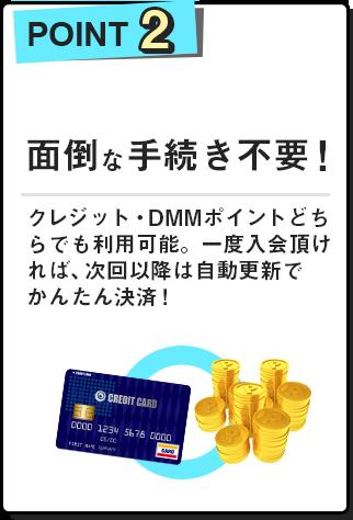 point2:面倒な手続き不要!クレジット・DMMポイントどちらでも利用可能。一度入会頂ければ、次回以降は自動更新でかんたん決済!