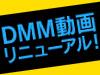 DMM動画がリニューアルしました!