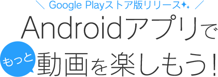 Androidアプリでもっと動画を楽しもう!