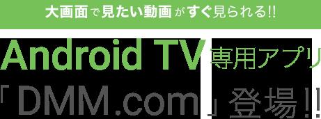 大画面で見たい動画がすぐ見られる!!Android TV専用アプリ「DMM.com」登場!!