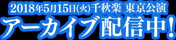 2018年5月15日(火)千秋楽 東京公演 アーカイブ配信中!