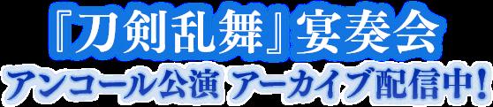 『刀剣乱舞』宴奏会 アンコール公演 アーカイブ配信中!