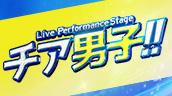 Live Performance Stage「チア男子!!」