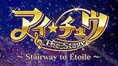 アイ★チュウ ザ・ステージ~Stairway to Étoile~