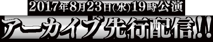 2017年8月23日(水)19時公演アーカイブ先行配信!