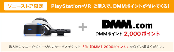 ソニーストア限定 PlayStation®VR ご購入で、DMMポイントが付いてくる! 購入時にソニー公式ページ内のサービスチケット「②【DMM】2000ポイント」を必ずご選択ください。