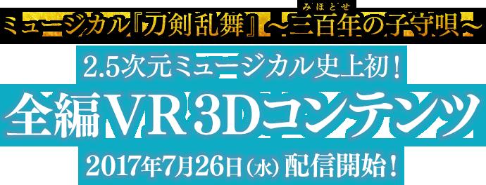 ミュージカル『刀剣乱舞』 〜三百年(みほとせ)の子守唄〜 2.5次元ミュージカル史上初!全編VR 3Dコンテンツ 2017年7月26日(水)配信開始!