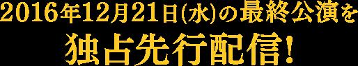 2016年12月21日(水)の最終公演を独占先行配信!