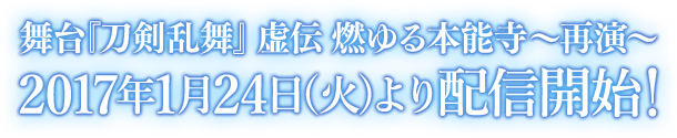 舞台『刀剣乱舞』虚伝 燃ゆる本能寺〜再演〜 2017年1月24日(火)より配信開始!