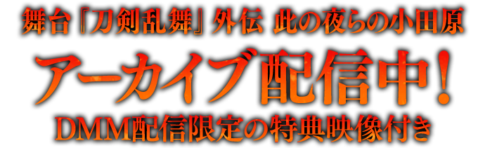 舞台『刀剣乱舞』外伝 此の夜らの小田原 アーカイブ配信中! DMM配信限定の特典映像付き