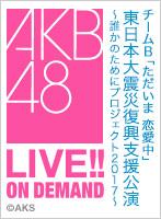 AKB48G「東日本大震災復興支援公演~誰かのためにプロジェクト2017~」無料オンデマンド配信