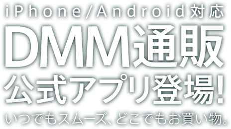 iPhone/Android対応 DMM通販公式アプリ登場! いつでもスムーズ、どこでもお買い物。
