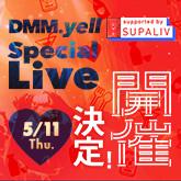 5月11日 in 六本木!DMM.yell special LIVE supported by SUPALIV開催