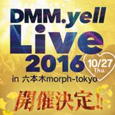 DMM.yell Live 2016 in 六本木morph-tokyo 開催決定!