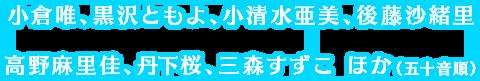 小倉唯、黒沢ともよ、小清水亜美、後藤沙緒里、高野麻里佳、丹下桜、三森すずこ ほか(五十音順)