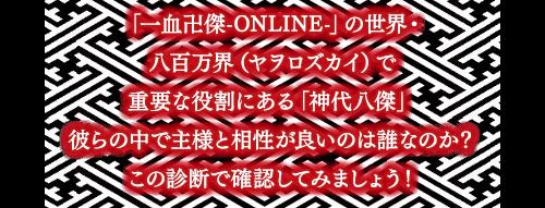 「一血卍傑-ONLINE-」の世界・八百万界(ヤヲロズカイ)で重要な役割にある「神代八傑」彼らの中で主様と相性が良いのは誰なのか?この診断で確認してみましょう!