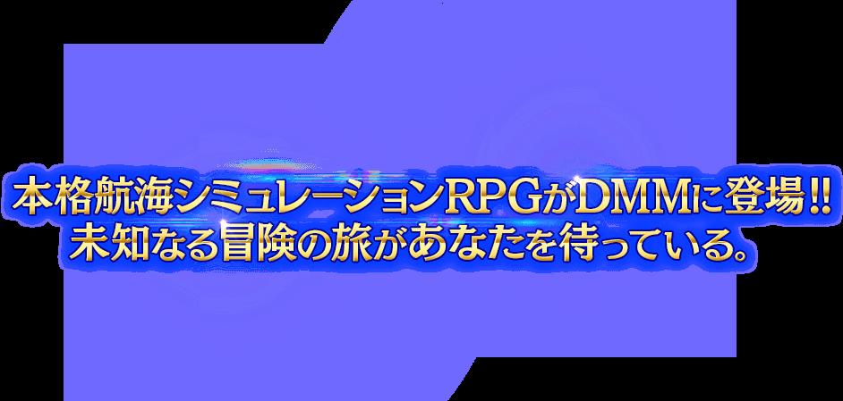 本格航海シミュレーションRPGがDMMに登場!!未知なる冒険の旅があなたを待っている。