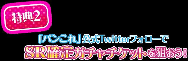 【特典2】「パンこれ」公式TwitterフォローでSR確定ガチャチケットを狙おう!