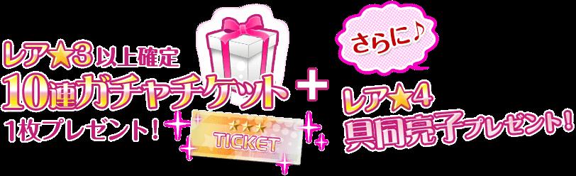 レア★3以上確定10連ガチャッチケット1枚プレゼント!+さらに♪レア★4具同亮子プレゼント!