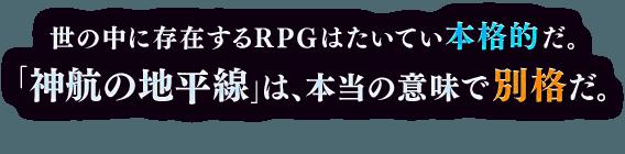 世の中に存在するRPGはたいてい本格的だ。「神航の地平線」は本当の意味で別格だ。