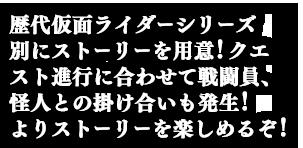 歴代仮面ライダーシリーズ別にストーリーを用意!クエスト進行に合わせて戦闘員、怪人との掛け合いも発生!よりストーリーを楽しめるぞ!