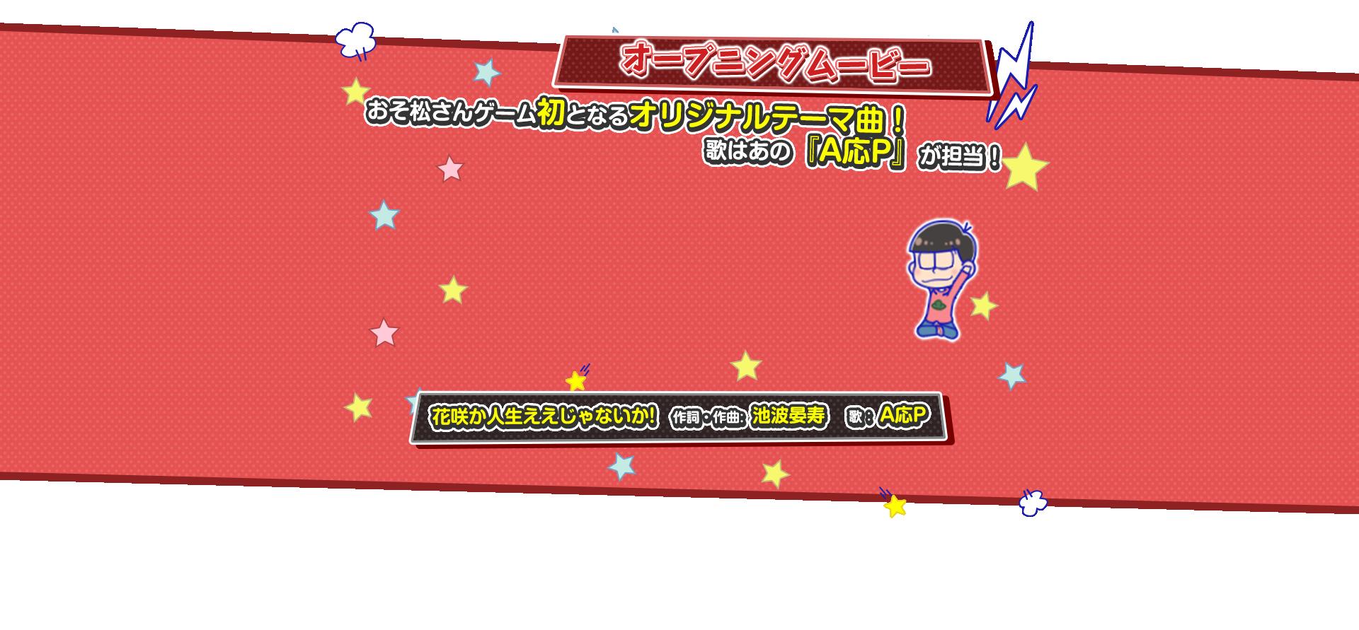 オープニングムービー おそ松さんゲーム初となるオリジナルテーマ曲!歌はあの『A応P』が担当! 花咲か人生ええじゃないか! 作詞・作曲:池波曼寿 歌:A応P