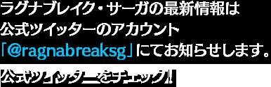 ラグナブレイク・サーガの最新情報は公式ツイッターアカウント「@ragnabreaksg」にてお知らせします。公式ツイッターをチェック!