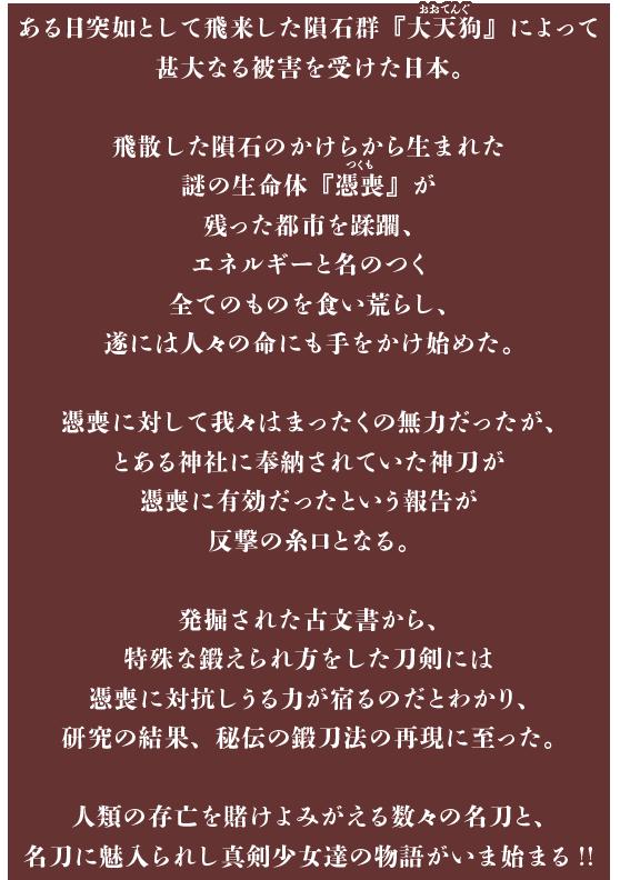 ある日突如として飛来した隕石群『大天狗(おおてんぐ)』によって甚大なる被害を受けた日本。飛散した隕石のかけらから生まれた謎の生命体『憑喪(つくも)』が残った都市を蹂躙、エネルギーと名のつく全てのものを食い荒らし、遂には人々の命にも手をかけ始めた。憑喪に対して我々はまったくの無力だったが、とある神社に奉納されていた神刀が憑喪に有効だったという報告が反撃の糸口となる。発掘された古文書から、特殊な鍛えられ方をした刀剣には憑喪に対抗しうる力が宿るのだとわかり、研究の結果、秘伝の鍛刀法の再現に至った。人類の存亡を賭けよみがえる数々の名刀と、名刀に魅入られし真剣少女達の物語がいま始まる!!