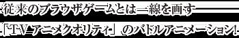 従来のブラウザゲームとは一線を画す「TVアニメクオリティ」のバトルアニメーション!