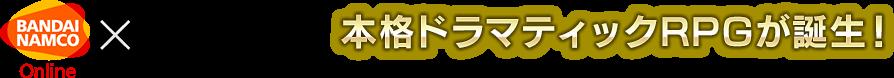 バンダイナムコゲームス×DMM GAMES 本格ドラマティックRPGが誕生!