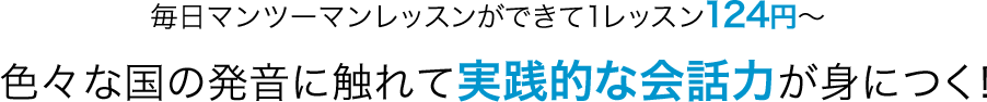 毎日マンツーマンレッスンができて1レッスン124円〜!色々な国の発音に触れて実践的な会話力が身につく!