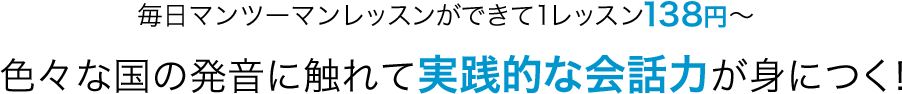 毎日マンツーマンレッスンができて1レッスン138円〜!色々な国の発音に触れて実践的な会話力が身につく!
