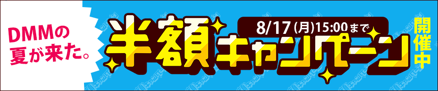 DMMの夏が来た。半額キャンペーン8/17(月)15:00まで開催中