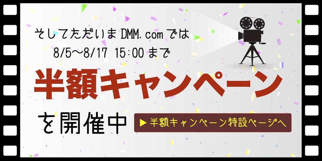 8/5から8/17 15:00まで そしてただいまDMM.comでは半額キャンペーンを開催中 半額キャンペーン特設ページへ
