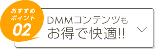 おすすめポイント02 DMMコンテンツもお得で快適!!