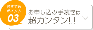 おすすめポイント03 お申込み手続きは超カンタン!!!