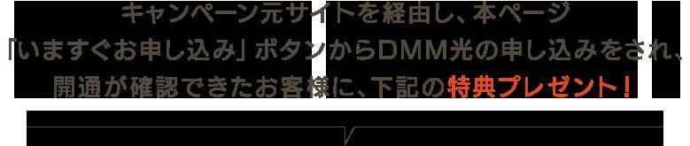 キャンペーン元サイトを経由し本ページ「いますぐお申し込み」ボタンからDMM光の申し込みをされ、開通が確認できたお客様に下記の特典プレゼント!