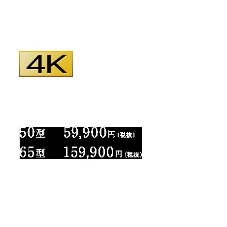 大画面4Kディスプレイが手の届く価格に。50型 59,900円(税抜) 65型 159,900円(税抜)