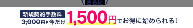 さらに新規契約手数料今だけ1,500円でお得に始められる!