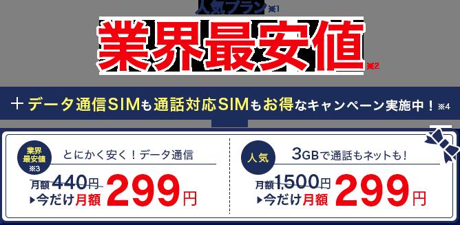 人気プラン(※1)業界最安値(※2)+データ通信SIMも通話対応SIMもお得なキャンペーン実施中!※4【業界最安値※3:とにかく安く!データ通信】月額440円が今だけ月額299円【人気:3GBで通話もネットも!】月額1,500円が今だけ月額299円