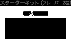 スターターキット(フレーバー2種) 希望小売価格 980円(税抜)