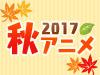 2017 秋アニメ特集