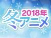 2018 冬アニメ特集
