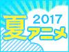 2017 夏アニメ特集