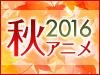 2016 秋アニメ特集