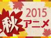 2015 秋アニメ特集