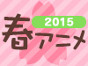 2015 春アニメ特集