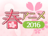 2016 春アニメ特集