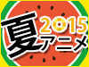 2015 夏アニメ特集