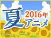 2016 夏アニメ特集